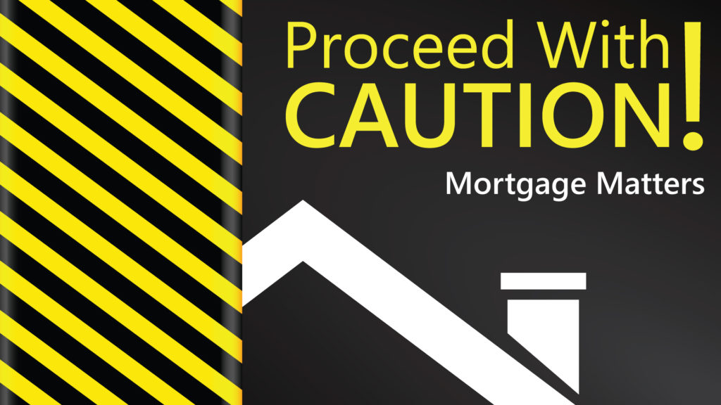 Proceed with caution Mortgage Matters