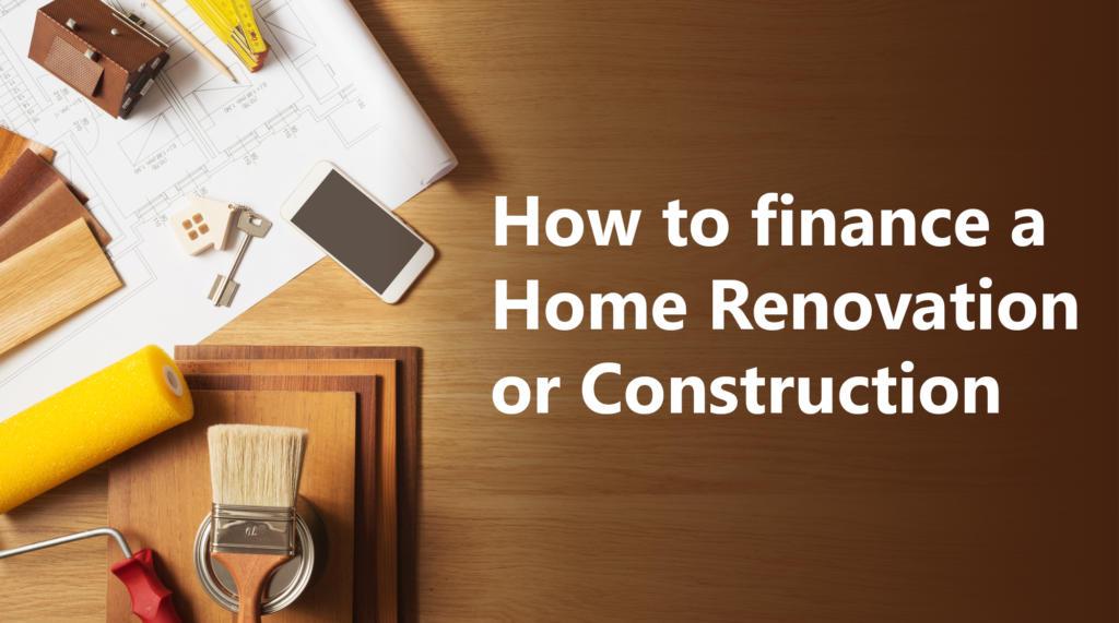 How to finance a home renovation or construction.